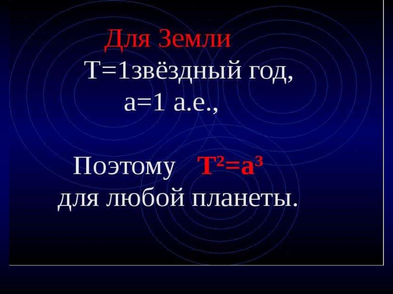 Для Земли Т= 1 звёздный год, а = 1 а.е.