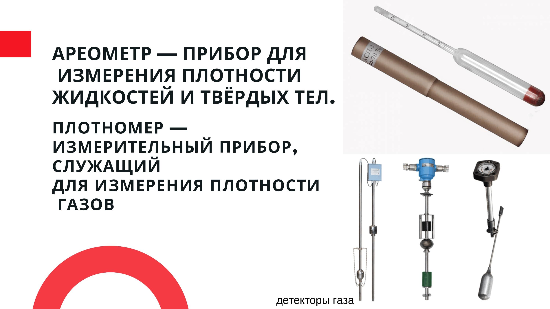 Ареометр - прибор для измерения плотности жидкости и твёрдых тел. Плотномер - измерительный прибор