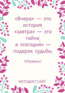 «Вчера» - это история, «завтра» - это тайна, а «сегодня» - подарок судьбы. Элеонора Рузвельт