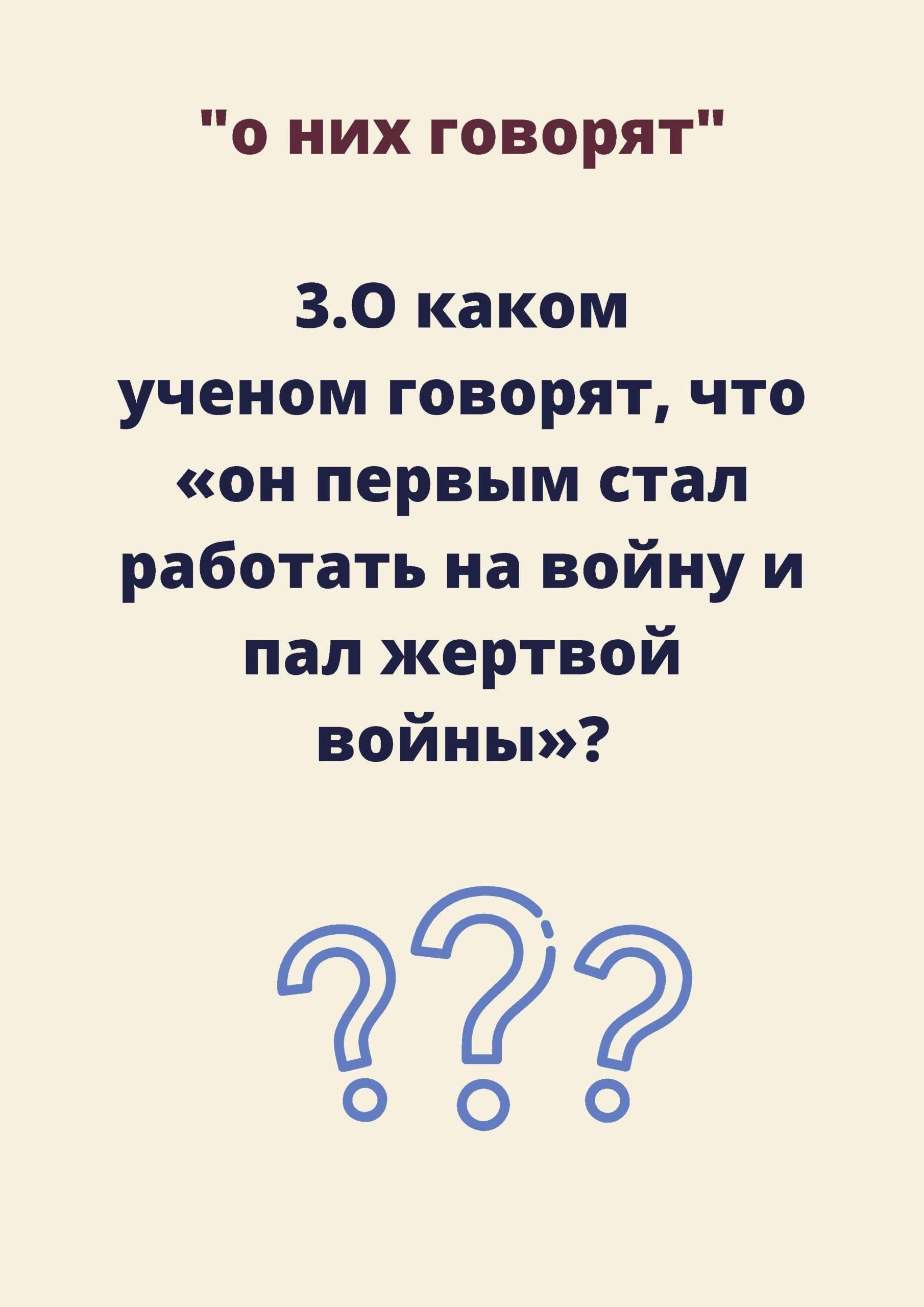 """Вопрос №3. О каком учёном говорят, что """"он первым стал работать на войну и пал жертвой войны"""""""