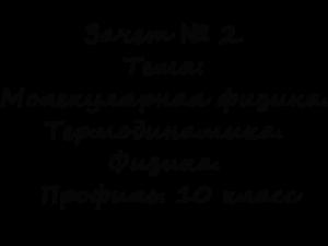 Зачет № 2. Тема: Молекулярная физика. Термодинамика. Физика. Профиль. 10 класс