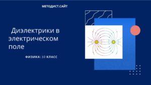 Диэлектрики в электрическом поле. Физика. 10 класс
