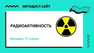 Радиоактивность. Физика. 11 класс