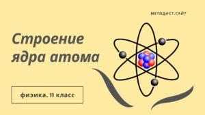 Строение ядра атома. Физика. 11 класс