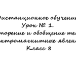 Дистанционное обучение. Урок № 1. Повторение и обобщение темы: Электромагнитные явления. Класс 8