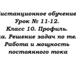Дистанционное обучение. Урок № 11-12. Класс 10. Профиль. Тема. Решение задач по теме: Работа и мощность постоянного тока