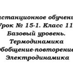 Дистанционное обучение. Урок № 15-1. Класс 11. Базовый уровень. Термодинамика (Обобщение-повторение). Электродинамика