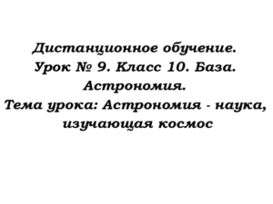 Дистанционное обучение. Урок № 9. Класс 10. База. Астрономия. Тема урока: Астрономия - наука, изучающая космос