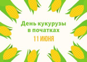День кукурузы в початках. 11 июня