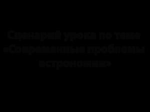 Сценарий урока по теме «Современные проблемы астрономии»